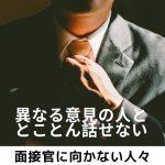 面接官に向かない人々 Vol.1「異なる意見を受け入れない」